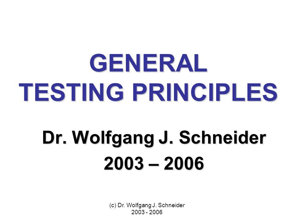 (c) Dr. Wolfgang J. Schneider 2003 - 2006 GENERAL TESTING PRINCIPLES Dr.