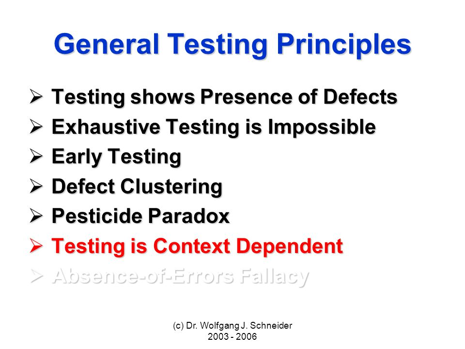 (c) Dr. Wolfgang J. Schneider 2003 - 2006 General Testing Principles Testing shows Presence of Defects Testing shows Presence of Defects Exhaustive Te
