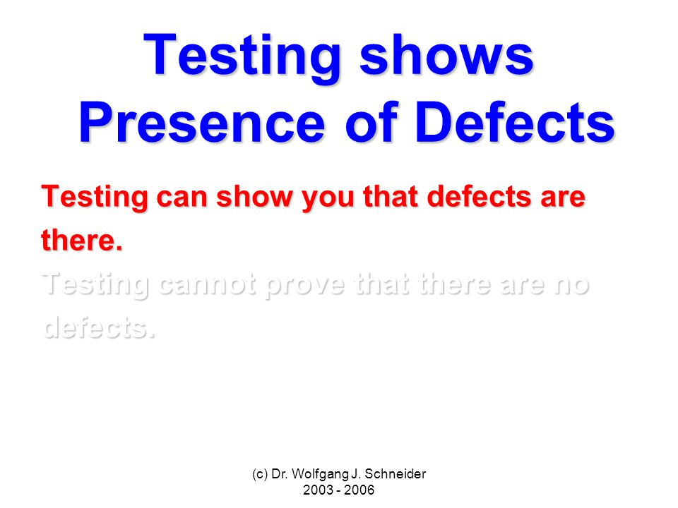 (c) Dr. Wolfgang J. Schneider 2003 - 2006 Testing shows Presence of Defects Testing can show you that defects are there. Testing cannot prove that the