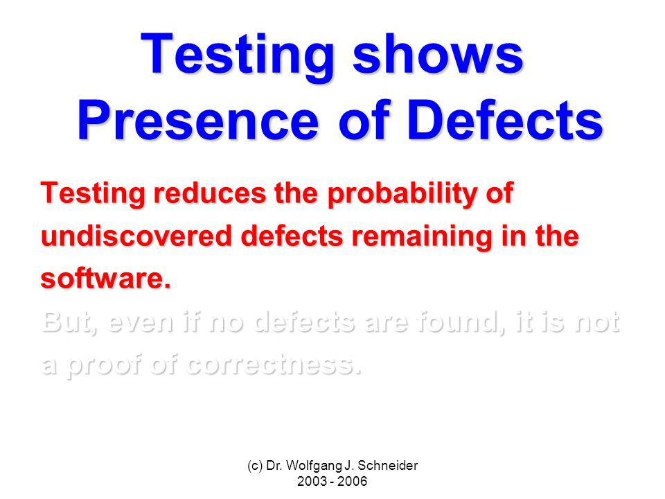 (c) Dr. Wolfgang J. Schneider 2003 - 2006 Testing shows Presence of Defects Testing reduces the probability of undiscovered defects remaining in the s