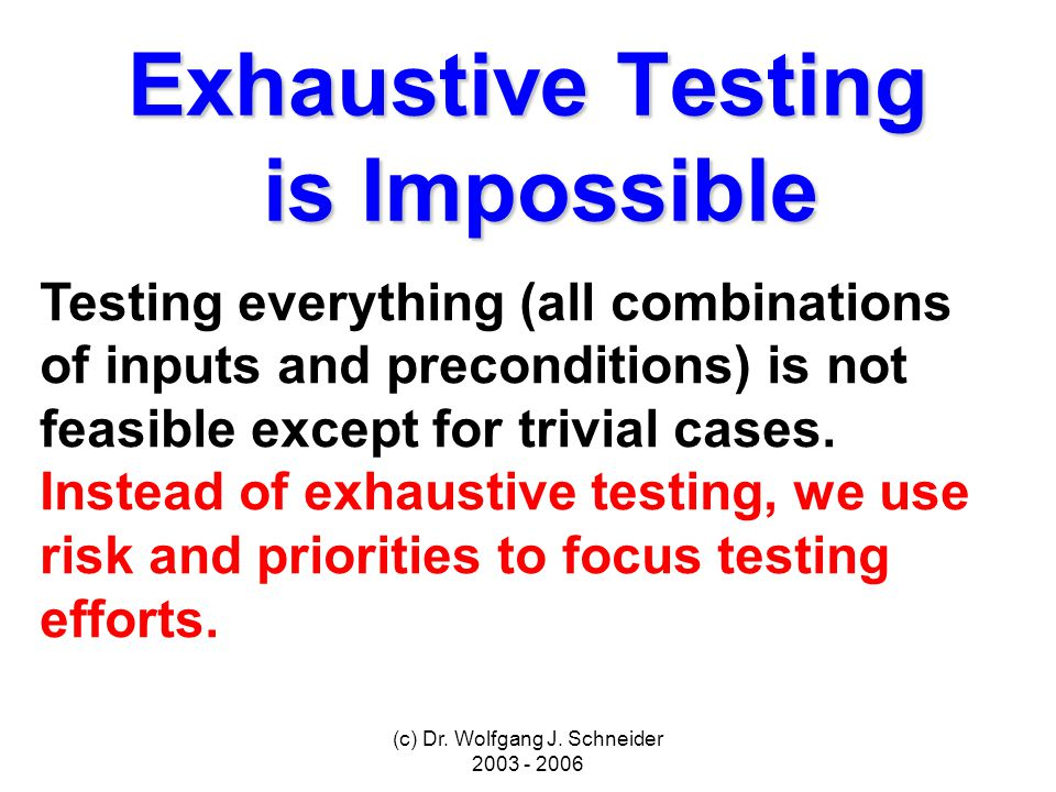 (c) Dr. Wolfgang J. Schneider 2003 - 2006 Exhaustive Testing is Impossible Testing everything (all combinations of inputs and preconditions) is not fe