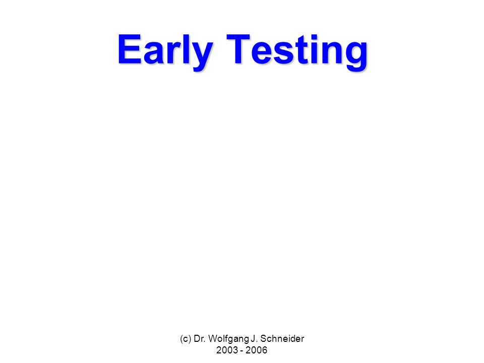 (c) Dr. Wolfgang J. Schneider 2003 - 2006 Early Testing