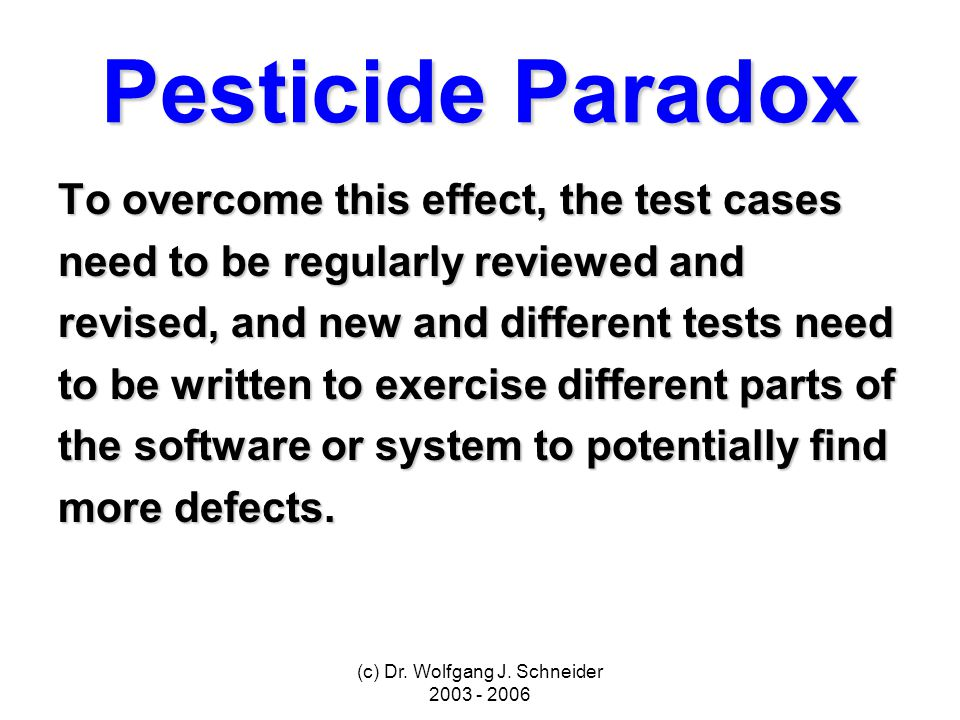 (c) Dr. Wolfgang J. Schneider 2003 - 2006 Pesticide Paradox To overcome this effect, the test cases need to be regularly reviewed and revised, and new