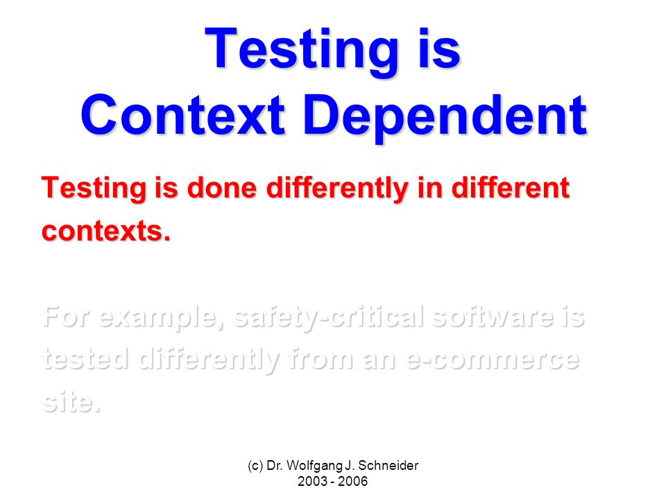 (c) Dr. Wolfgang J. Schneider 2003 - 2006 Testing is Context Dependent Testing is done differently in different contexts. For example, safety-critical