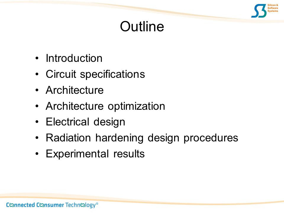Outline Introduction Circuit specifications Architecture Architecture optimization Electrical design Radiation hardening design procedures Experimenta