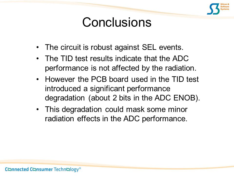 Conclusions The circuit is robust against SEL events. The TID test results indicate that the ADC performance is not affected by the radiation. However