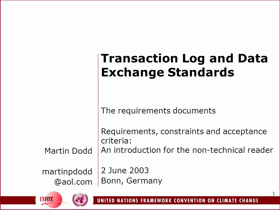 1 Martin Dodd martinpdodd @aol.com Transaction Log and Data Exchange Standards The requirements documents Requirements, constraints and acceptance criteria: An introduction for the non-technical reader 2 June 2003 Bonn, Germany