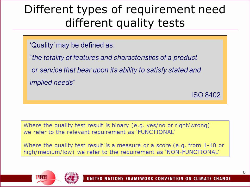 6 Different types of requirement need different quality tests Quality may be defined as: the totality of features and characteristics of a product or service that bear upon its ability to satisfy stated and implied needs ISO 8402 Where the quality test result is binary (e.g.