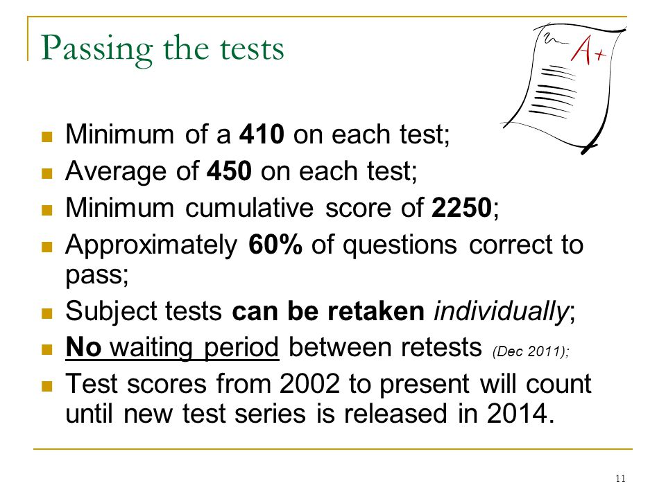 11 Passing the tests Minimum of a 410 on each test; Average of 450 on each test; Minimum cumulative score of 2250; Approximately 60% of questions correct to pass; Subject tests can be retaken individually; No waiting period between retests (Dec 2011); Test scores from 2002 to present will count until new test series is released in 2014.