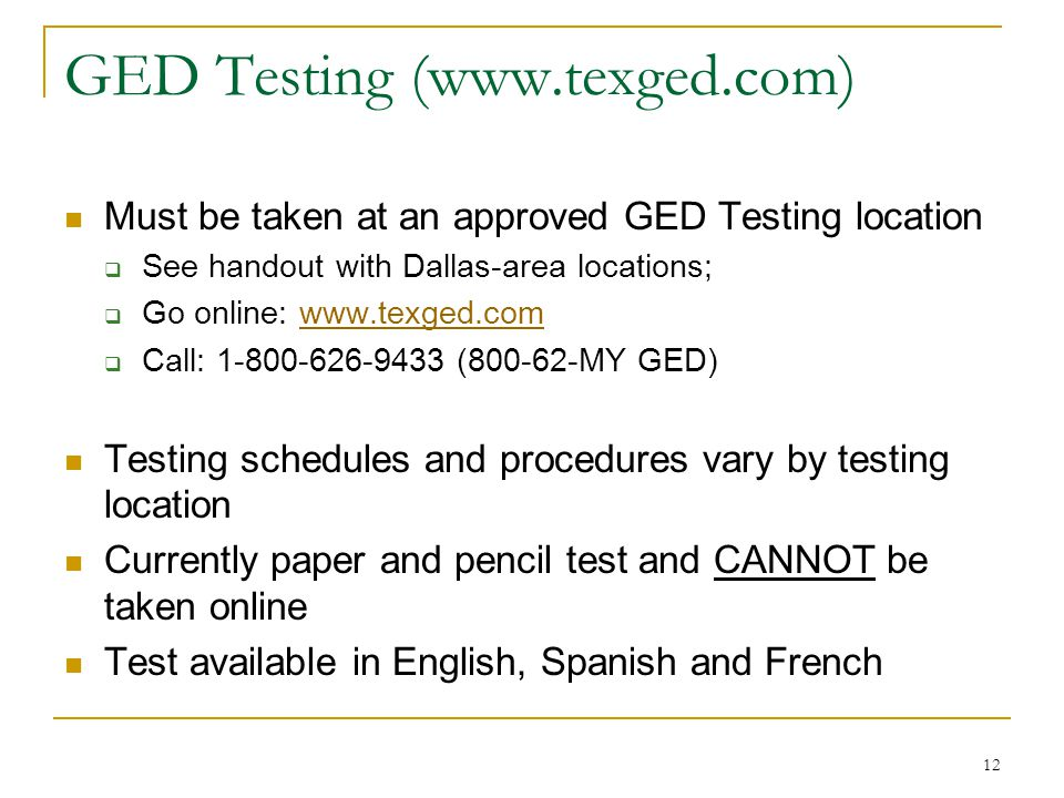 12 GED Testing (www.texged.com) Must be taken at an approved GED Testing location See handout with Dallas-area locations; Go online: www.texged.comwww.texged.com Call: 1-800-626-9433 (800-62-MY GED) Testing schedules and procedures vary by testing location Currently paper and pencil test and CANNOT be taken online Test available in English, Spanish and French