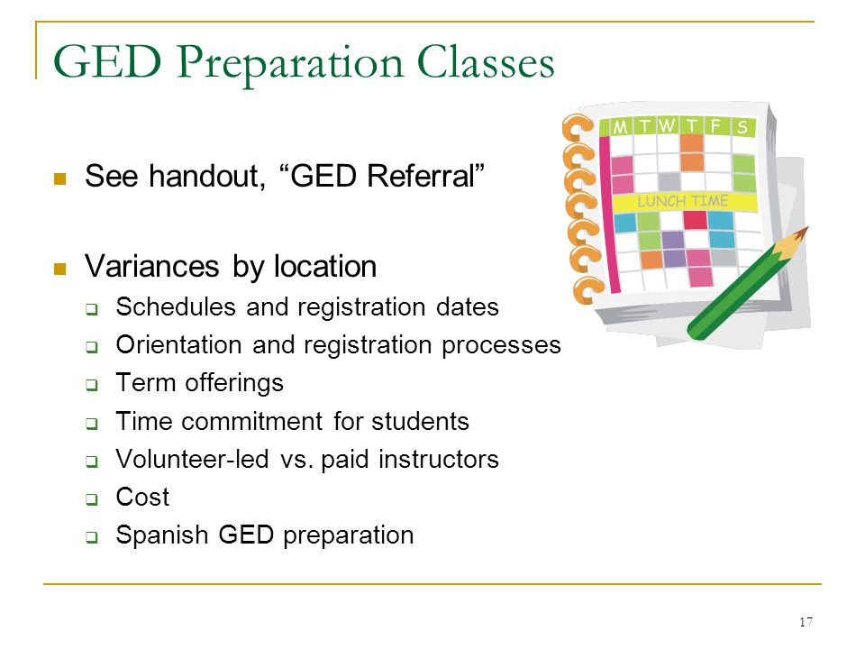 17 GED Preparation Classes See handout, GED Referral Variances by location Schedules and registration dates Orientation and registration processes Term offerings Time commitment for students Volunteer-led vs.