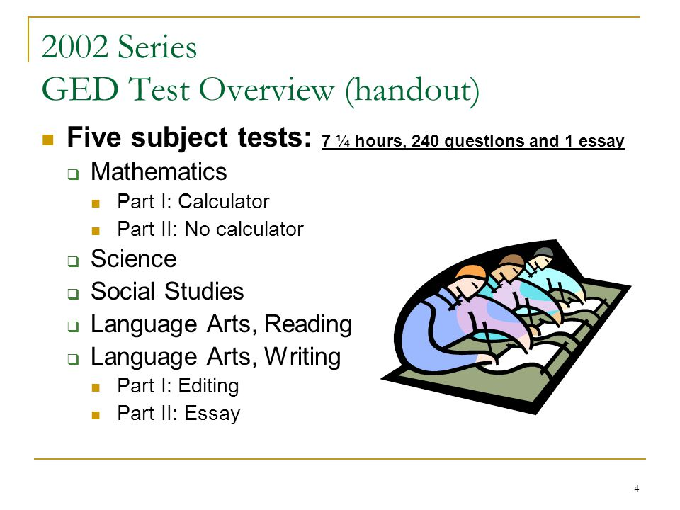 4 2002 Series GED Test Overview (handout) Five subject tests: 7 ¼ hours, 240 questions and 1 essay Mathematics Part I: Calculator Part II: No calculator Science Social Studies Language Arts, Reading Language Arts, Writing Part I: Editing Part II: Essay