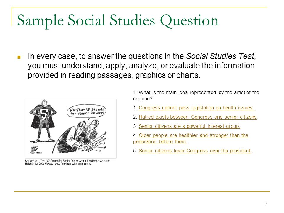 7 Sample Social Studies Question In every case, to answer the questions in the Social Studies Test, you must understand, apply, analyze, or evaluate the information provided in reading passages, graphics or charts.
