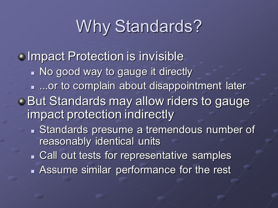Why Standards? Impact Protection is invisible No good way to gauge it directly No good way to gauge it directly...or to complain about disappointment