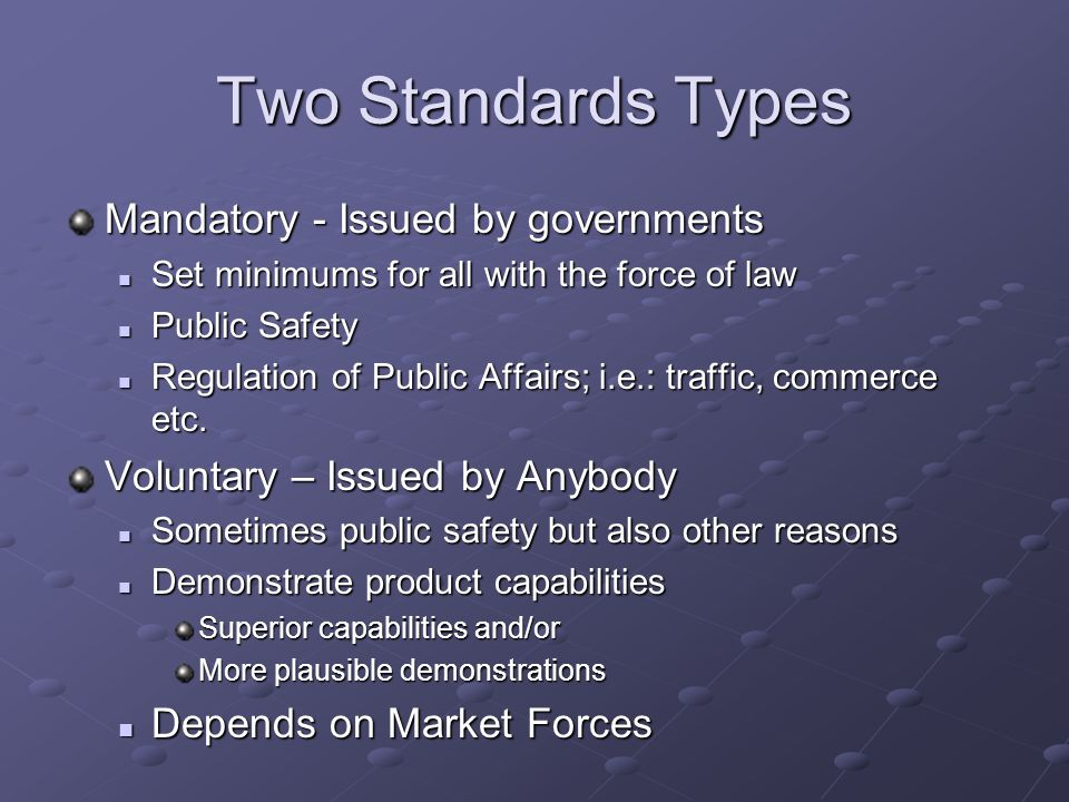 Two Standards Types Mandatory - Issued by governments Set minimums for all with the force of law Set minimums for all with the force of law Public Saf