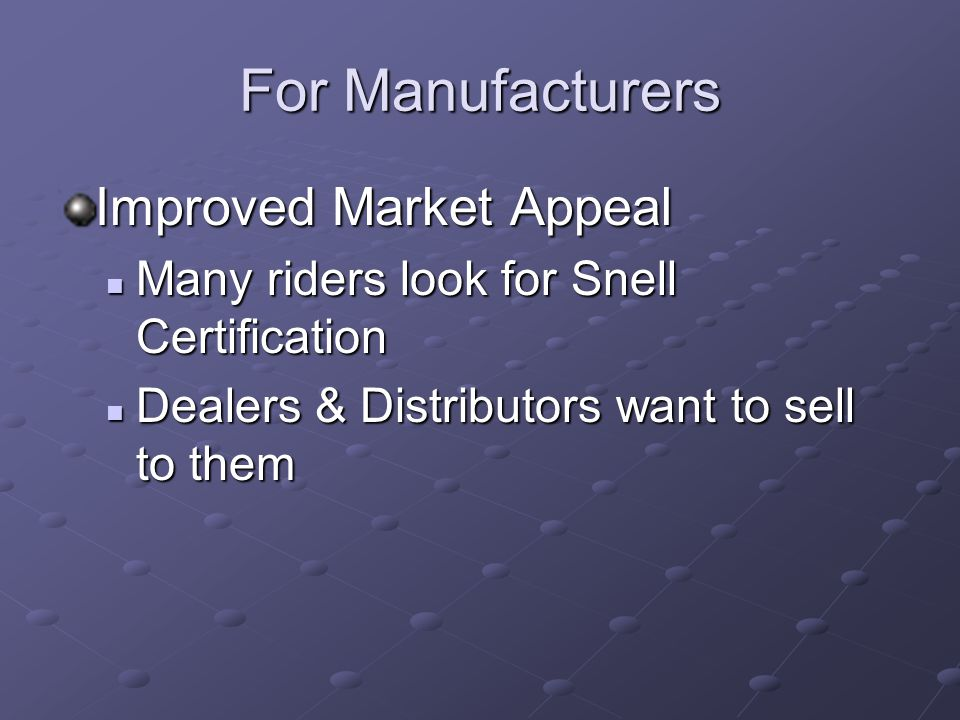 For Manufacturers Improved Market Appeal Many riders look for Snell Certification Many riders look for Snell Certification Dealers & Distributors want