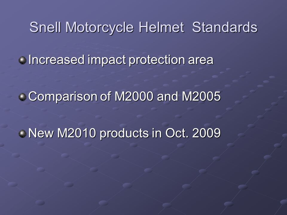 Snell Motorcycle Helmet Standards Increased impact protection area Comparison of M2000 and M2005 New M2010 products in Oct. 2009