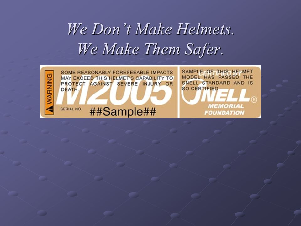 We Dont Make Helmets. We Make Them Safer.