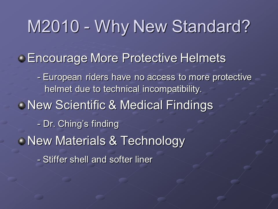 M2010 - Why New Standard? Encourage More Protective Helmets - European riders have no access to more protective helmet due to technical incompatibilit