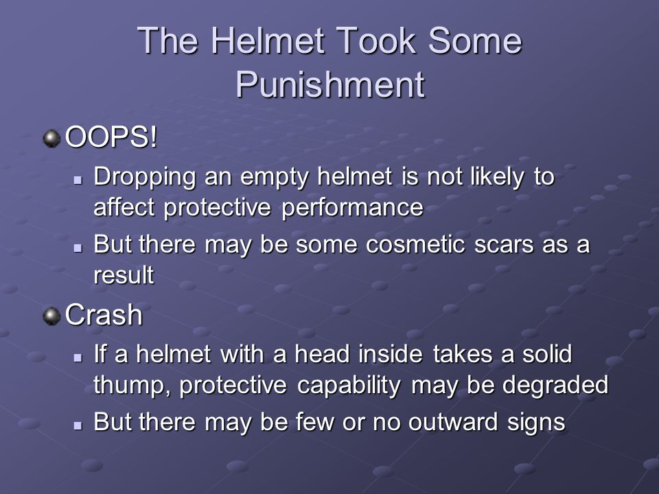 The Helmet Took Some Punishment OOPS! Dropping an empty helmet is not likely to affect protective performance Dropping an empty helmet is not likely t