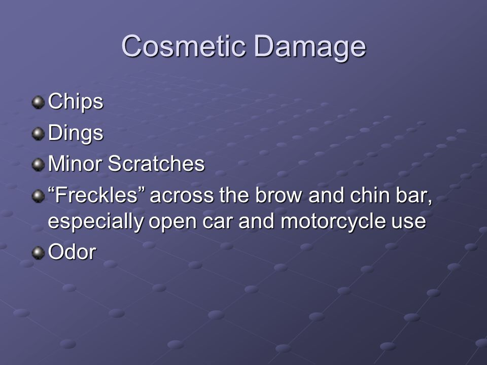 Cosmetic Damage ChipsDings Minor Scratches Freckles across the brow and chin bar, especially open car and motorcycle use Odor