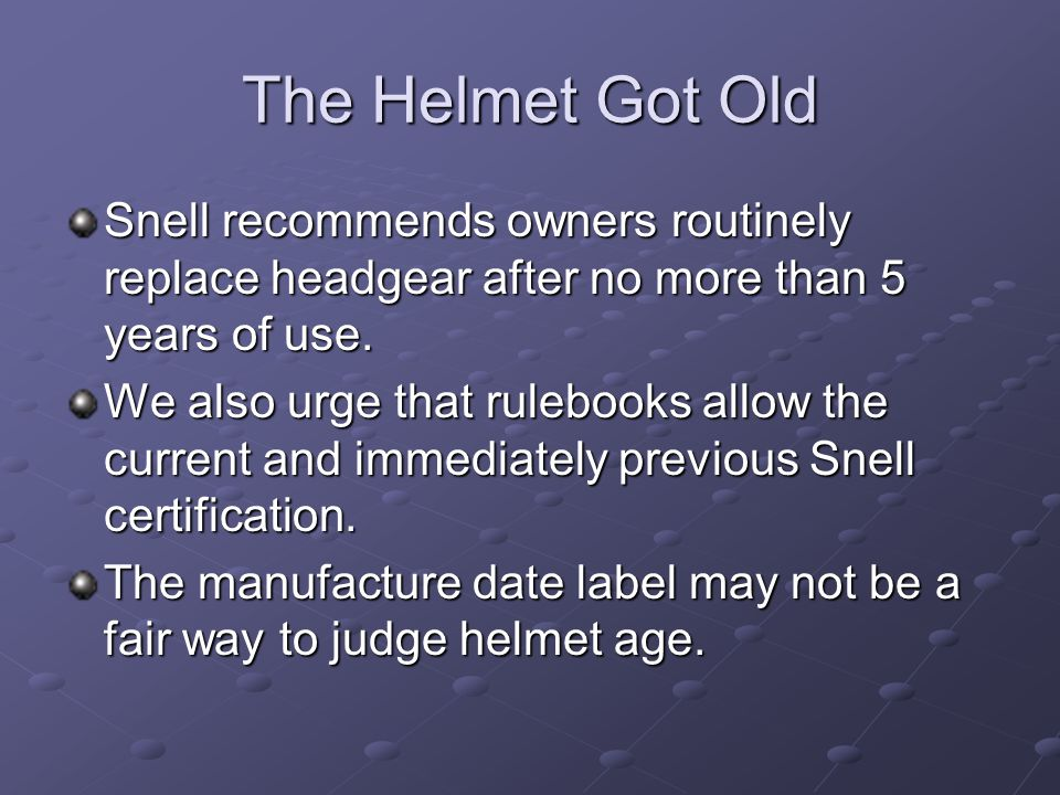 The Helmet Got Old Snell recommends owners routinely replace headgear after no more than 5 years of use. We also urge that rulebooks allow the current