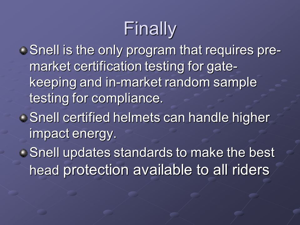 Finally Snell is the only program that requires pre- market certification testing for gate- keeping and in-market random sample testing for compliance