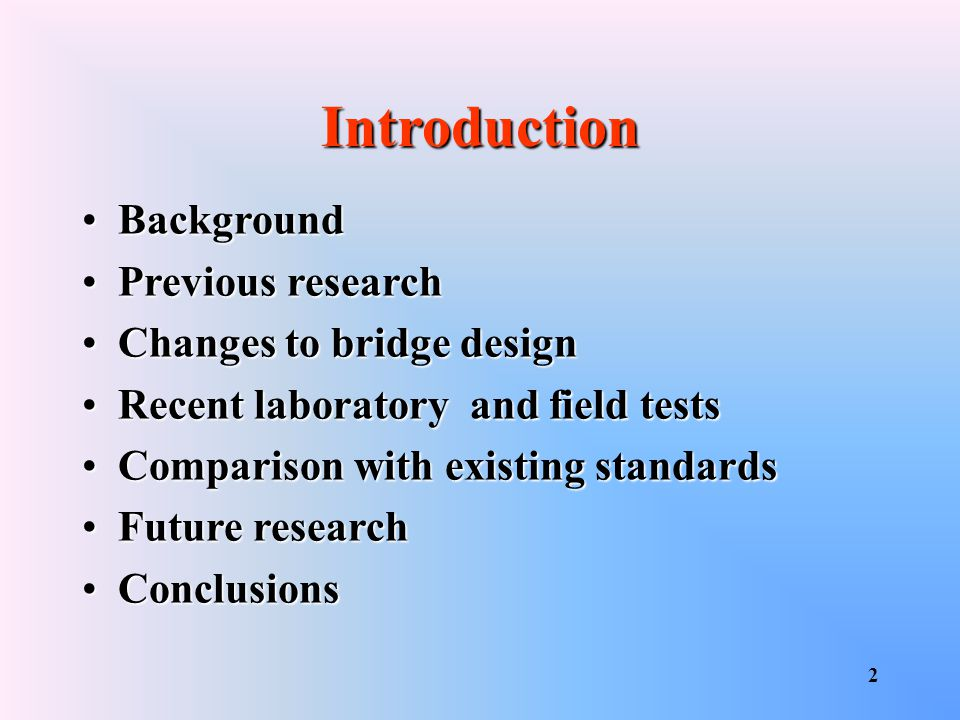 2 Introduction BackgroundBackground Previous researchPrevious research Changes to bridge designChanges to bridge design Recent laboratory and field testsRecent laboratory and field tests Comparison with existing standardsComparison with existing standards Future researchFuture research ConclusionsConclusions