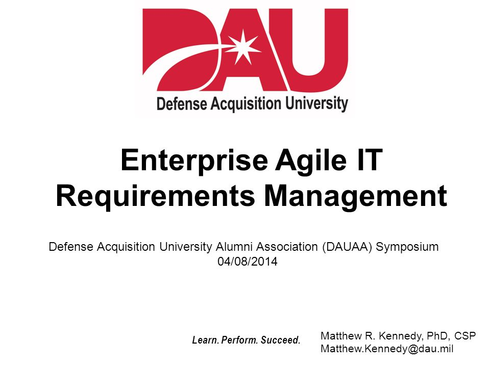Learn. Perform. Succeed. Enterprise Agile IT Requirements Management Matthew R. Kennedy, PhD, CSP Matthew.Kennedy@dau.mil Defense Acquisition Universi
