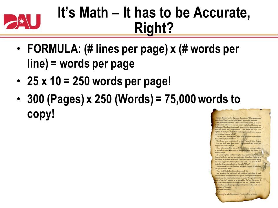 Its Math – It has to be Accurate, Right? FORMULA: (# lines per page) x (# words per line) = words per page 25 x 10 = 250 words per page! 300 (Pages) x