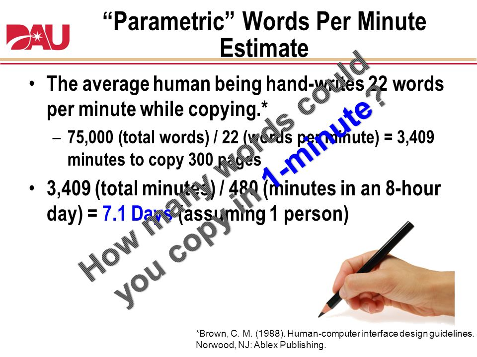 Parametric Words Per Minute Estimate The average human being hand-writes 22 words per minute while copying.* – 75,000 (total words) / 22 (words per mi