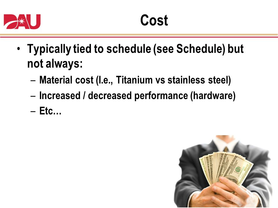 Cost Typically tied to schedule (see Schedule) but not always: – Material cost (I.e., Titanium vs stainless steel) – Increased / decreased performance