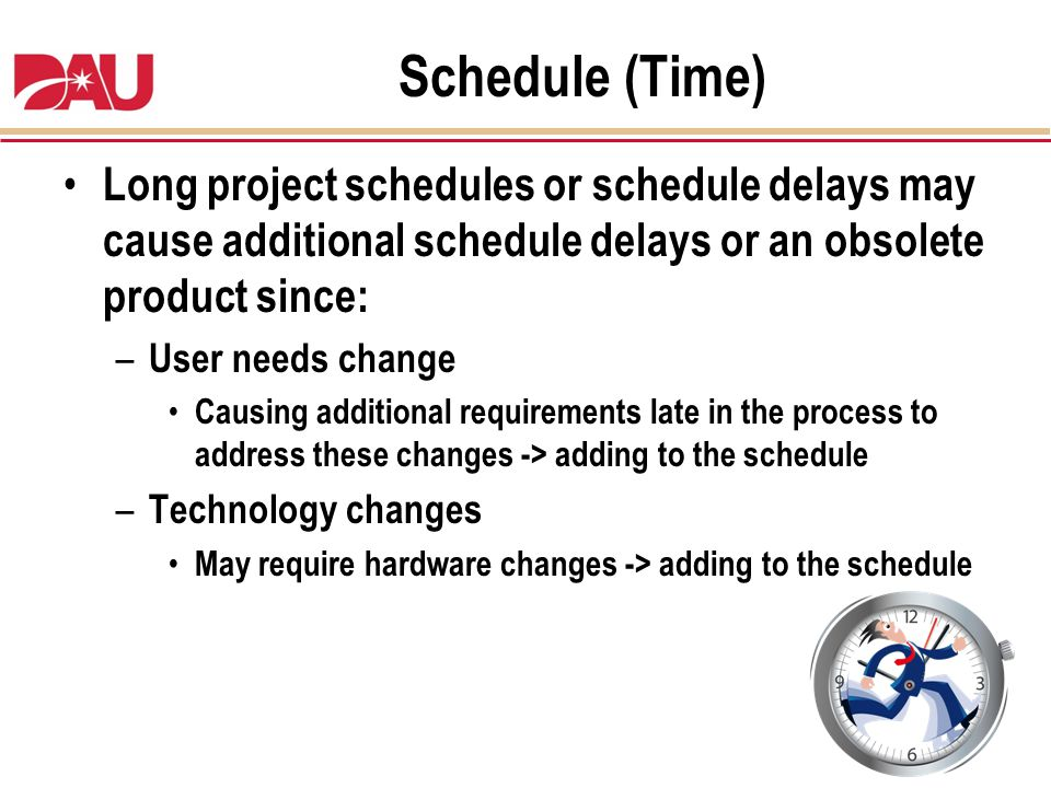 Schedule (Time) Long project schedules or schedule delays may cause additional schedule delays or an obsolete product since: – User needs change Causi