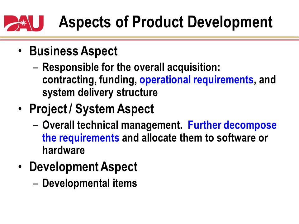 Aspects of Product Development Business Aspect – Responsible for the overall acquisition: contracting, funding, operational requirements, and system d