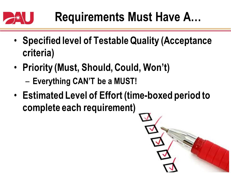 Requirements Must Have A… Specified level of Testable Quality (Acceptance criteria) Priority (Must, Should, Could, Wont) – Everything CANT be a MUST!