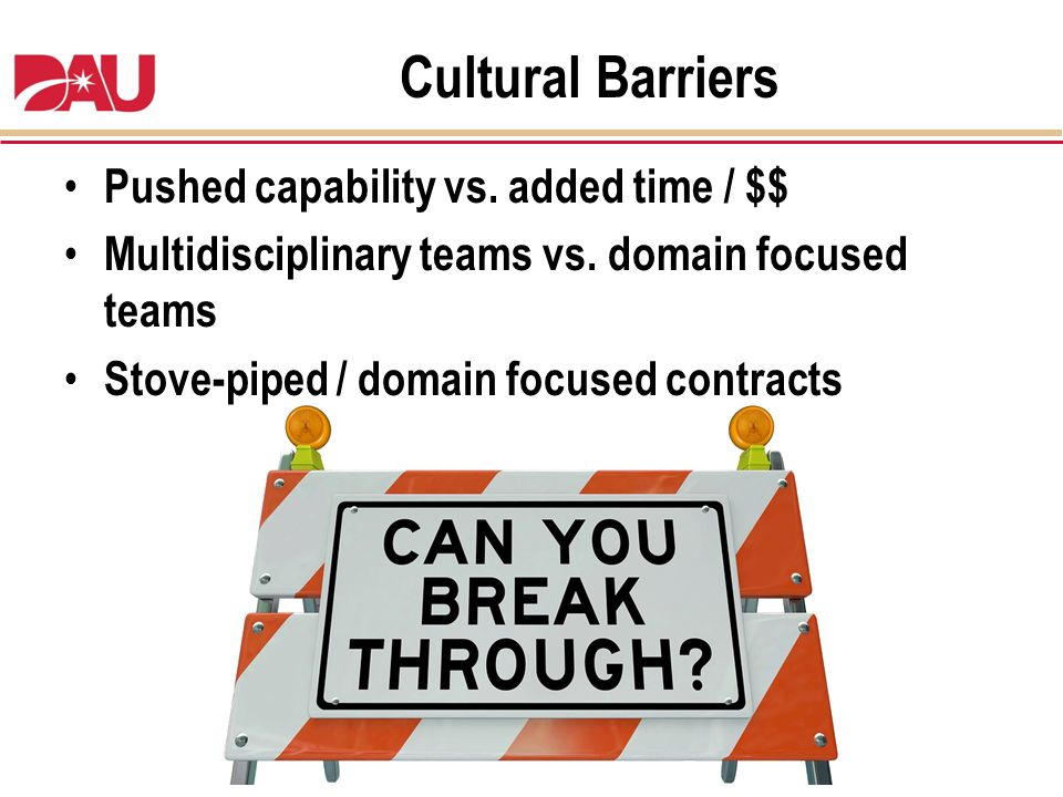 Cultural Barriers Pushed capability vs. added time / $$ Multidisciplinary teams vs. domain focused teams Stove-piped / domain focused contracts