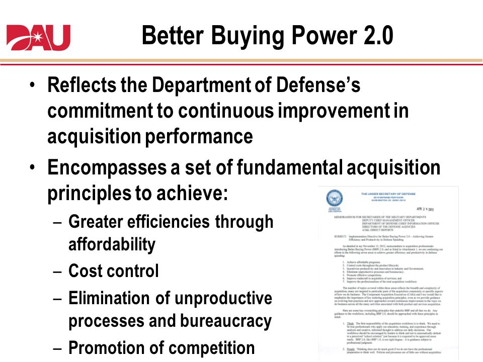Better Buying Power 2.0 Reflects the Department of Defenses commitment to continuous improvement in acquisition performance Encompasses a set of funda