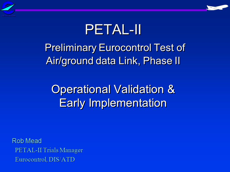 PETAL-II Preliminary Eurocontrol Test of Air/ground data Link, Phase II Operational Validation & Early Implementation Rob Mead PETAL-II Trials Manager