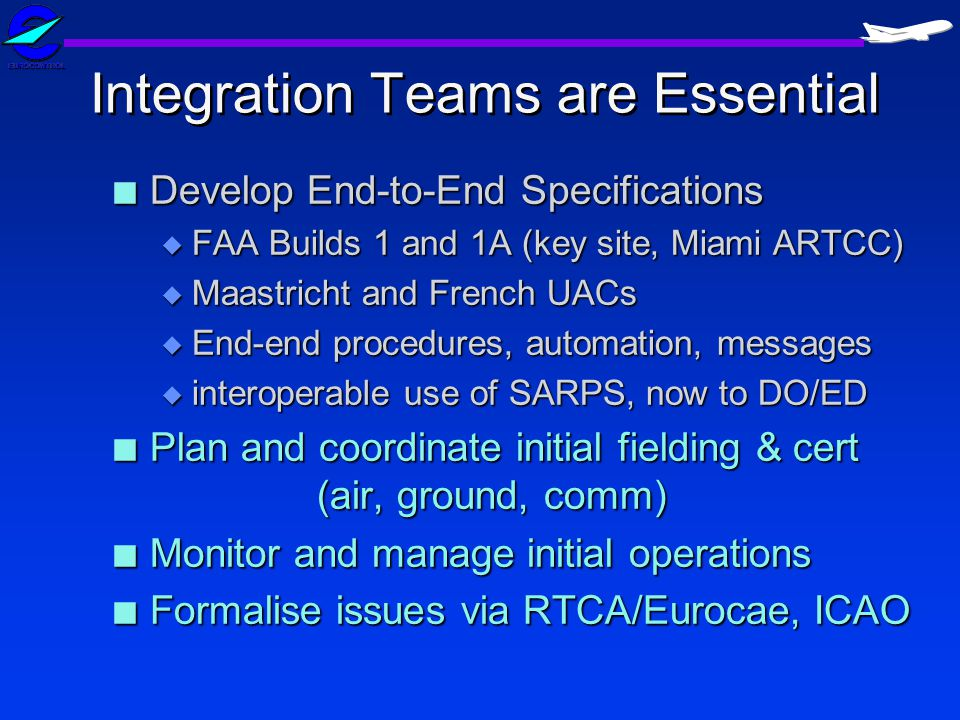 Integration Teams are Essential n Develop End-to-End Specifications u FAA Builds 1 and 1A (key site, Miami ARTCC) u Maastricht and French UACs u End-end procedures, automation, messages u interoperable use of SARPS, now to DO/ED n Plan and coordinate initial fielding & cert (air, ground, comm) n Monitor and manage initial operations n Formalise issues via RTCA/Eurocae, ICAO