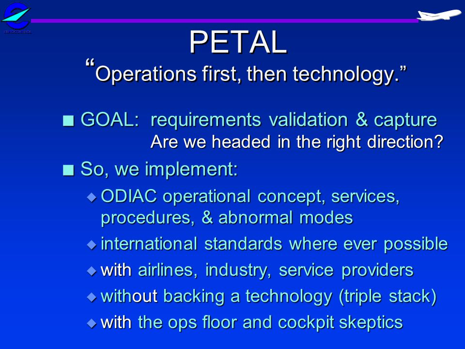 PETAL Operations first, then technology. n GOAL: requirements validation & capture Are we headed in the right direction? n So, we implement: u ODIAC o