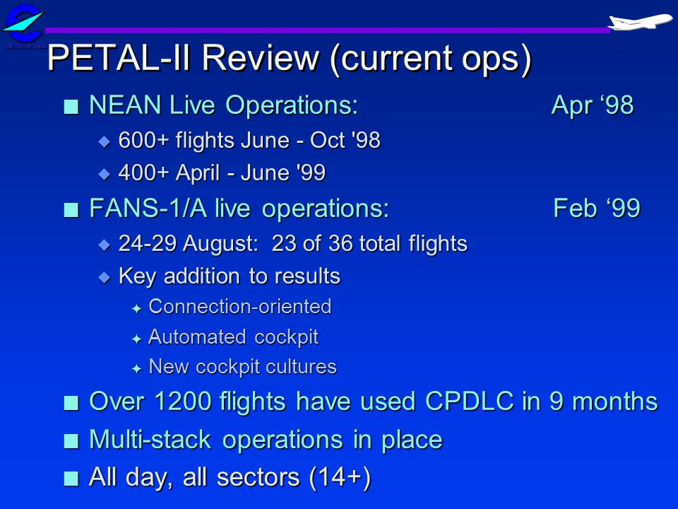 PETAL-II Review (current ops) n NEAN Live Operations: Apr 98 u 600+ flights June - Oct 98 u 400+ April - June 99 n FANS-1/A live operations: Feb 99 u 24-29 August: 23 of 36 total flights u Key addition to results F Connection-oriented F Automated cockpit F New cockpit cultures n Over 1200 flights have used CPDLC in 9 months n Multi-stack operations in place n All day, all sectors (14+)