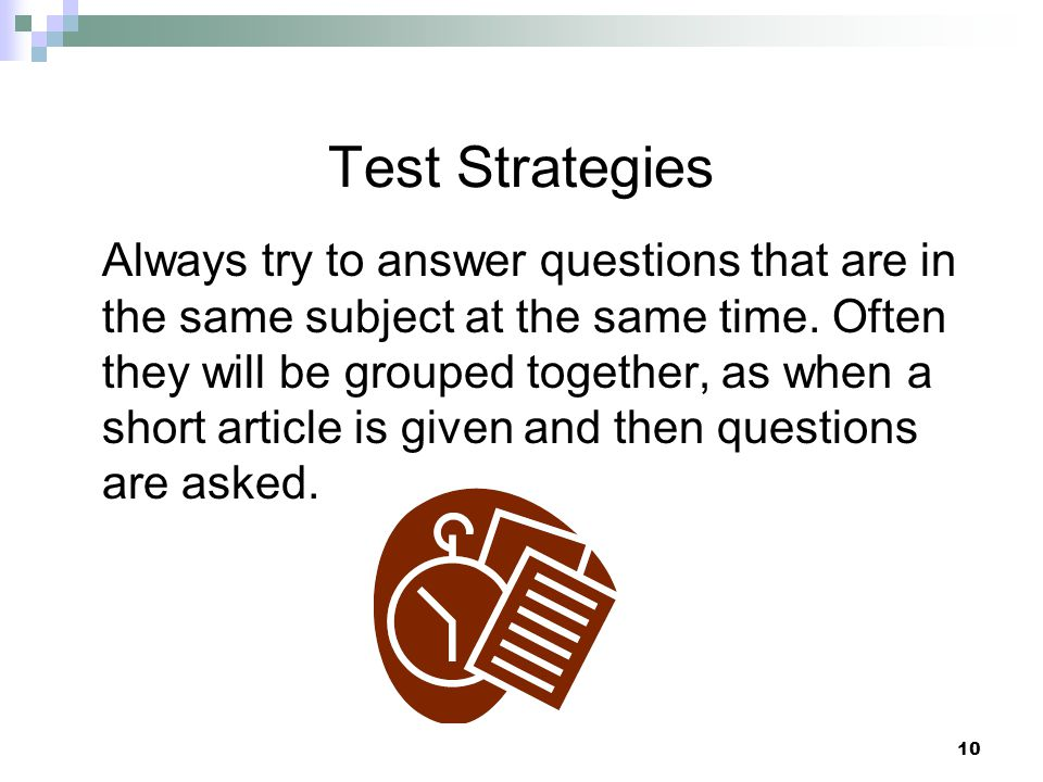 10 Test Strategies Always try to answer questions that are in the same subject at the same time. Often they will be grouped together, as when a short