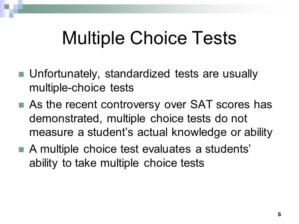5 Multiple Choice Tests Unfortunately, standardized tests are usually multiple-choice tests As the recent controversy over SAT scores has demonstrated