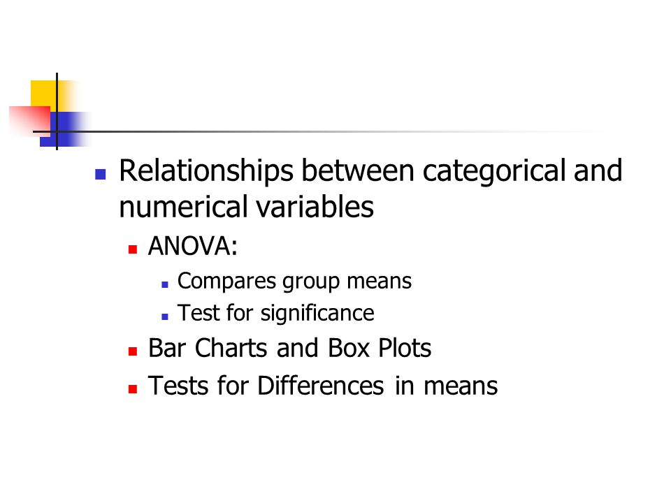 Relationships between categorical and numerical variables ANOVA: Compares group means Test for significance Bar Charts and Box Plots Tests for Differences in means