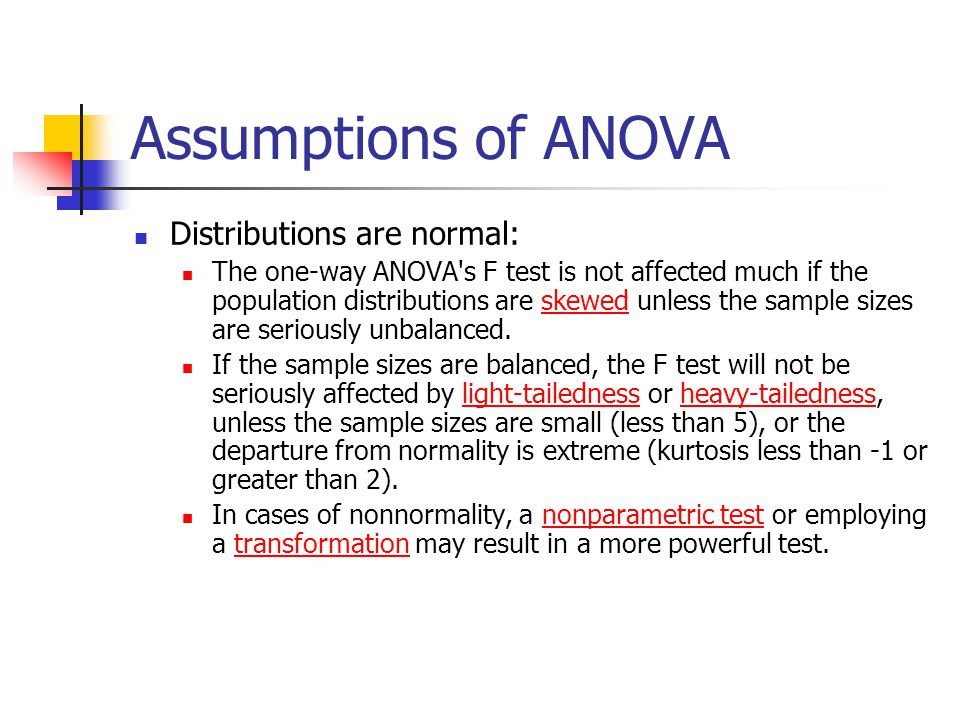 Assumptions of ANOVA Distributions are normal: The one-way ANOVA s F test is not affected much if the population distributions are skewed unless the sample sizes are seriously unbalanced.skewed If the sample sizes are balanced, the F test will not be seriously affected by light-tailedness or heavy-tailedness, unless the sample sizes are small (less than 5), or the departure from normality is extreme (kurtosis less than -1 or greater than 2).light-tailednessheavy-tailedness In cases of nonnormality, a nonparametric test or employing a transformation may result in a more powerful test.nonparametric testtransformation