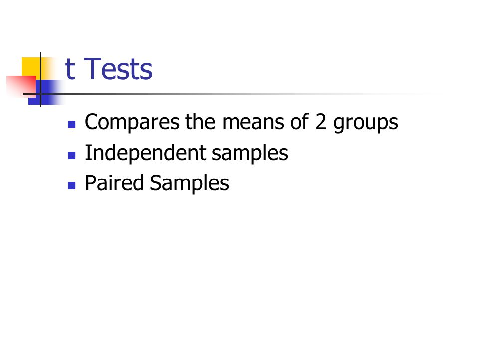 t Tests Compares the means of 2 groups Independent samples Paired Samples