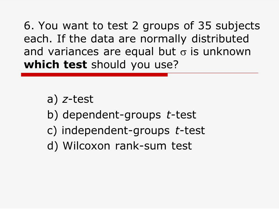 6. You want to test 2 groups of 35 subjects each.
