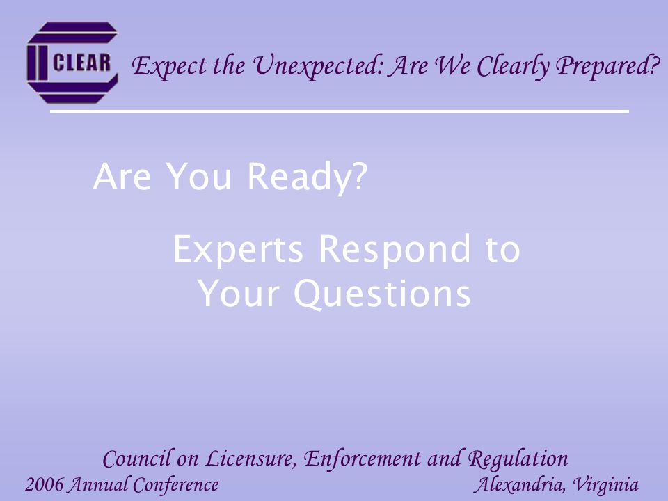 Experts Respond to Your Questions 2006 Annual ConferenceAlexandria, Virginia Council on Licensure, Enforcement and Regulation Expect the Unexpected: Are We Clearly Prepared.
