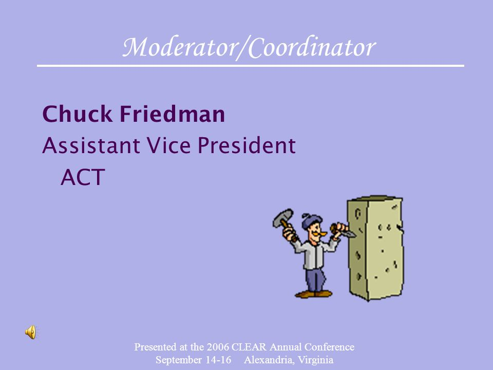 Presented at the 2006 CLEAR Annual Conference September 14-16 Alexandria, Virginia Moderator/Coordinator Chuck Friedman Assistant Vice President ACT