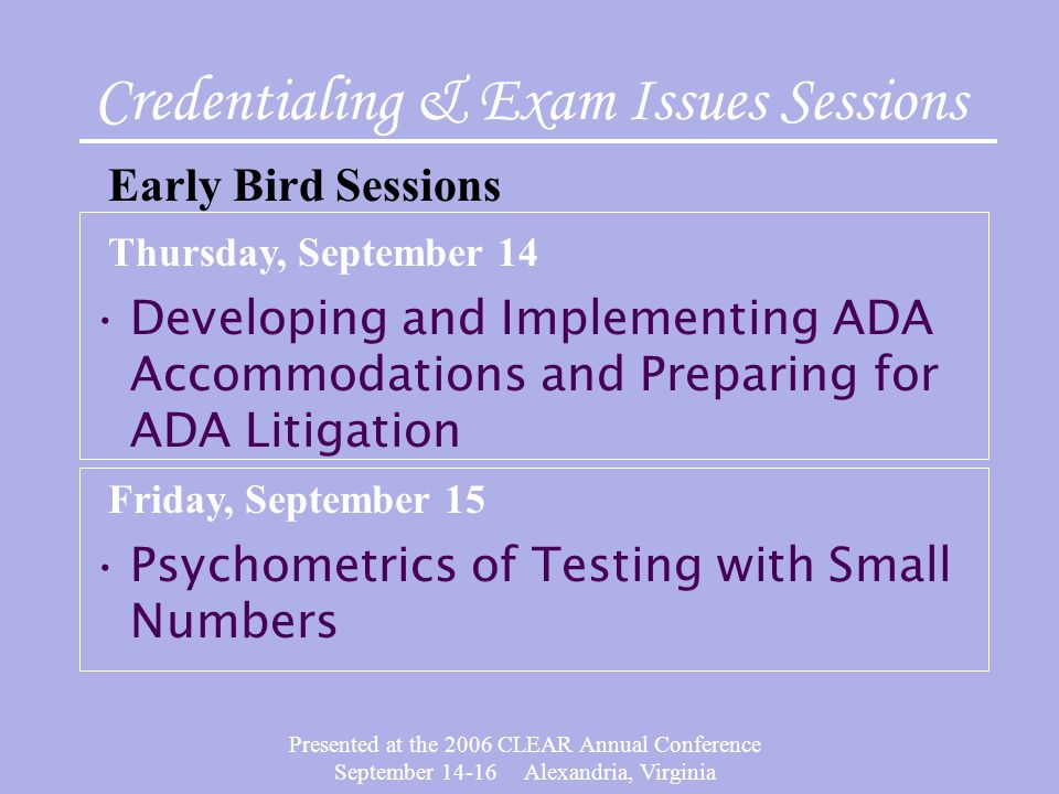 Presented at the 2006 CLEAR Annual Conference September 14-16 Alexandria, Virginia Developing and Implementing ADA Accommodations and Preparing for ADA Litigation Credentialing & Exam Issues Sessions Early Bird Sessions Thursday, September 14 Psychometrics of Testing with Small Numbers Friday, September 15